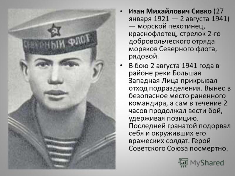 Ив ан Михайлович Сивко (27 января 1921 2 августа 1941) морской пехотинец, краснофлотец, стрелок 2-го добровольческого отряда моряков Северного флота, рядовой. В бою 2 августа 1941 года в районе реки Большая Западная Лица прикрывал отход подразделения