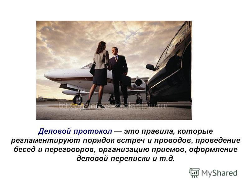 Деловой протокол это правила, которые регламентируют порядок встреч и проводов, проведение бесед и переговоров, организацию приемов, оформление деловой переписки и т.д.