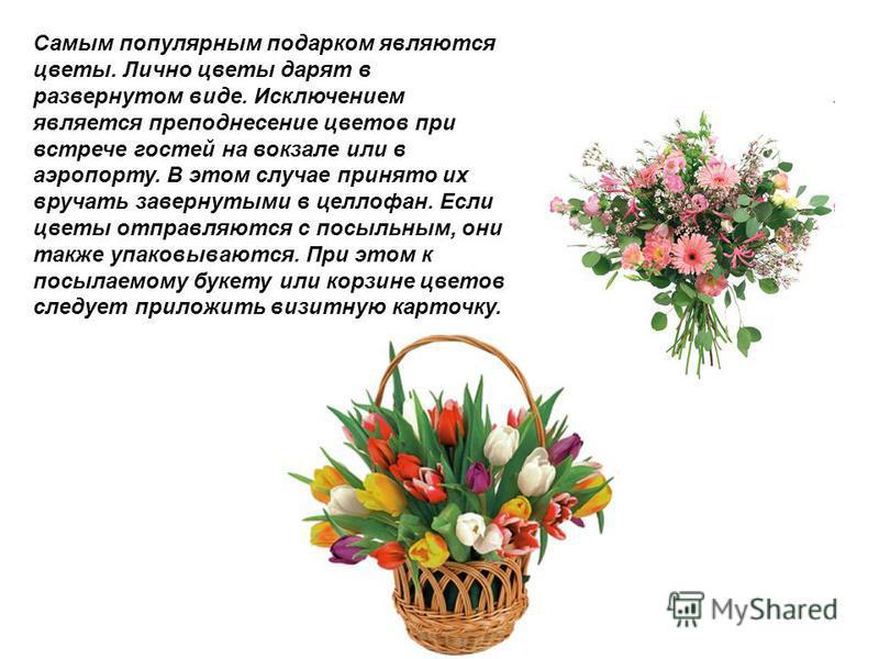 Самым популярным подарком являются цветы. Лично цветы дарят в развернутом виде. Исключением является преподнесение цветов при встрече гостей на вокзале или в аэропорту. В этом случае принято их вручать завернутыми в целлофан. Если цветы отправляются