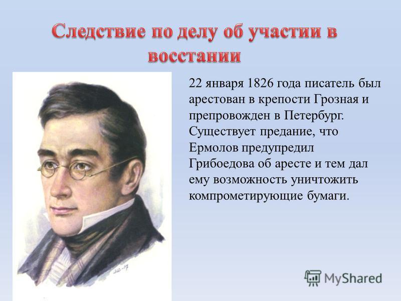 22 января 1826 года писатель был арестован в крепости Грозная и препровожден в Петербург. Существует предание, что Ермолов предупредил Грибоедова об аресте и тем дал ему возможность уничтожить компрометирующие бумаги.