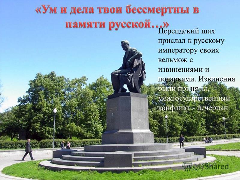 Персидский шах прислал к русскому императору своих вельмож с извинениями и подарками. Извинения были приняты, межгосударственный конфликт - исчерпан.