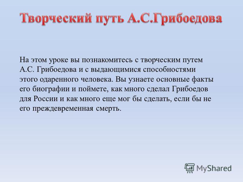 На этом уроке вы познакомитесь с творческим путем А.С. Грибоедова и с выдающимися способностями этого одаренного человека. Вы узнаете основные факты его биографии и поймете, как много сделал Грибоедов для России и как много еще мог бы сделать, если б