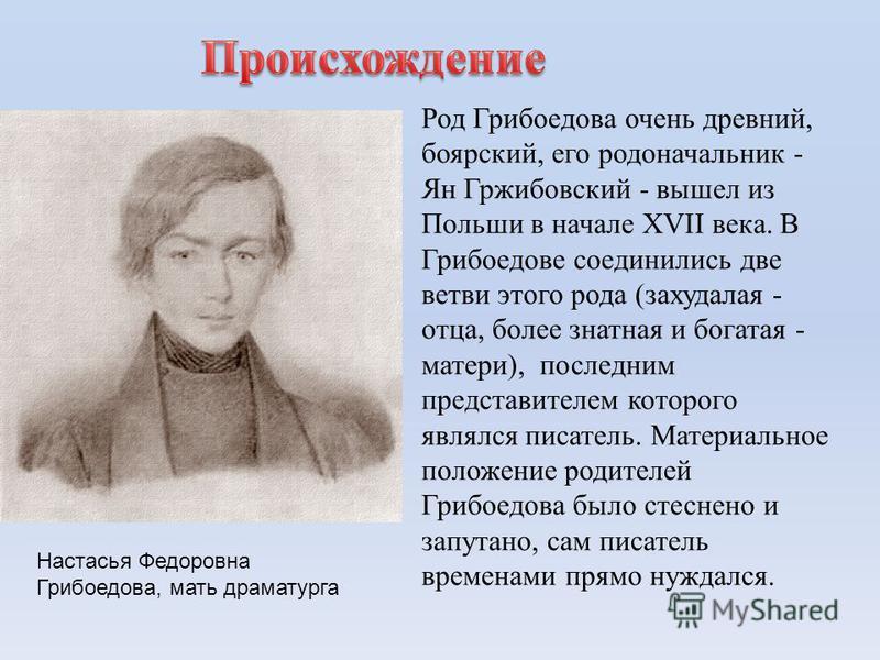 Род Грибоедова очень древний, боярский, его родоначальник - Ян Гржибовский - вышел из Польши в начале XVII века. В Грибоедове соединились две ветви этого рода (захудалая - отца, более знатная и богатая - матери), последним представителем которого явл