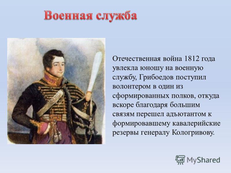 Отечественная война 1812 года увлекла юношу на военную службу, Грибоедов поступил волонтером в один из сформированных полков, откуда вскоре благодаря большим связям перешел адъютантом к формировавшему кавалерийские резервы генералу Кологривову.