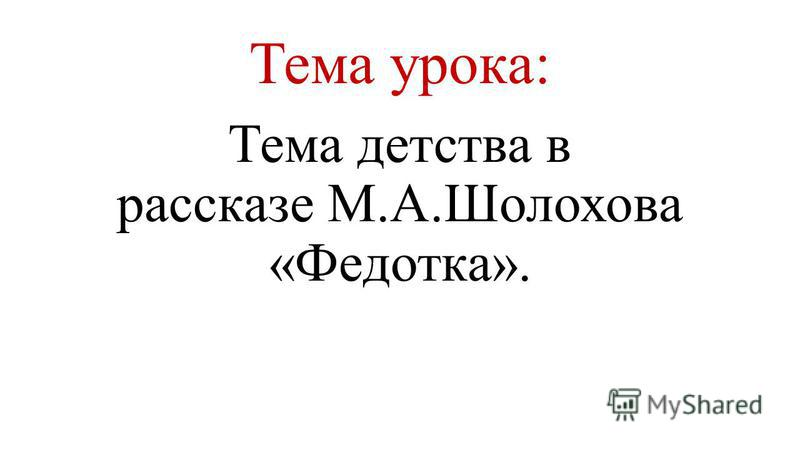 Тема урока: Тема детства в рассказе М.А.Шолохова «Федотка».