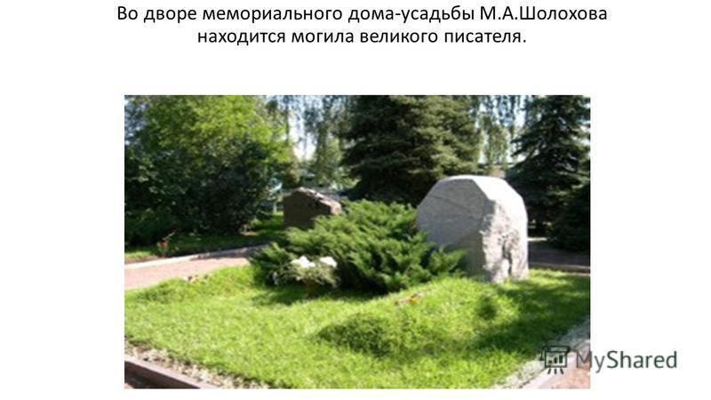 Во дворе мемориального дома-усадьбы М.А.Шолохова находится могила великого писателя.