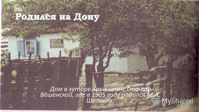 Родился на Дону Дом в хуторе Кружилине станицы Вёшенской, где в 1905 году родился М.А. Шолохов.