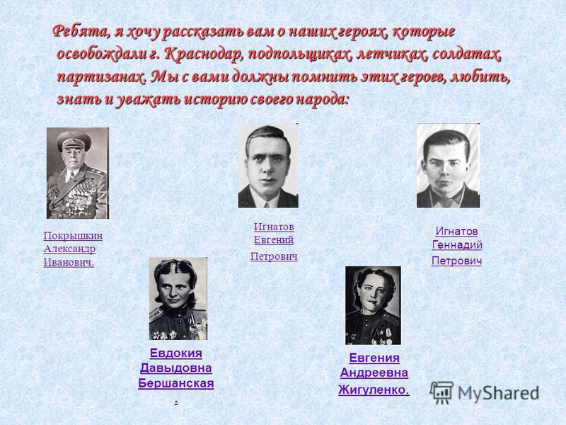 Ребята, я хочу рассказать вам о наших героях, которые освобождали г. Краснодар, подпольщиках, летчиках, солдатах, партизанах. Мы с вами должны помнить этих героев, любить, знать и уважать историю своего народа: Ребята, я хочу рассказать вам о наших г