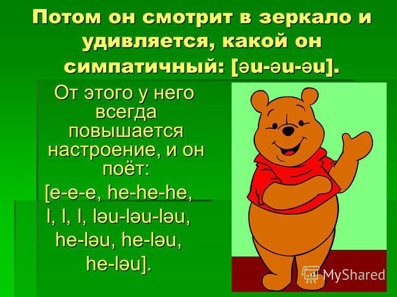 Потом он смотрит в зеркало и удивляется, какой он симпатичный: [ ә u- ә u- ә u]. От этого у него всегда повышается настроение, и он поёт: От этого у него всегда повышается настроение, и он поёт: [e-e-e, he-he-he, l, l, l, ləu-ləu-ləu, he-ləu, he-ləu,