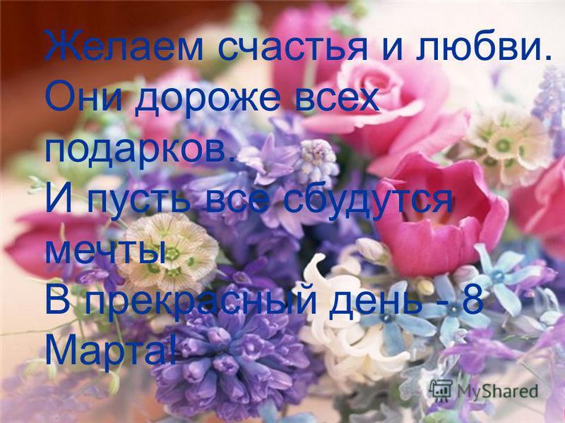 Желаем счастья и любви. Они дороже всех подарков. И пусть все сбудутся мечты В прекрасный день - 8 Марта!