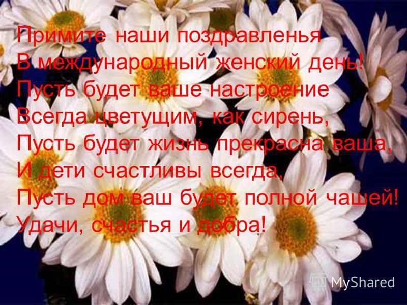 Примите наши поздравленья В международный женский день! Пусть будет ваше настроение Всегда цветущим, как сирень, Пусть будет жизнь прекрасна ваша, И дети счастливы всегда, Пусть дом ваш будет полной чашей! Удачи, счастья и добра!