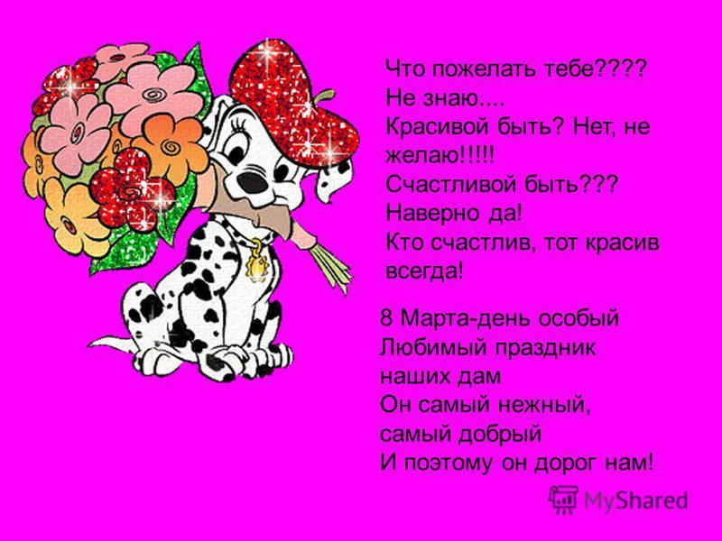 Что пожелать тебе???? Не знаю.... Красивой быть? Нет, не желаю!!!!! Счастливой быть??? Наверно да! Кто счастлив, тот красив всегда! 8 Марта-день особый Любимый праздник наших дам Он самый нежный, самый добрый И поэтому он дорог нам!