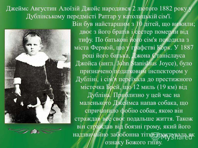 Він був найстаршим з 10 дітей, що вижили; двоє з його братів і сестер померли від тифу. По батькові його сім'я походила з міста Фермой, що у графстві Корк. У 1887 році його батька, Джона Станіслауса Джойса (англ. John Stanislaus Joyce), було призначе
