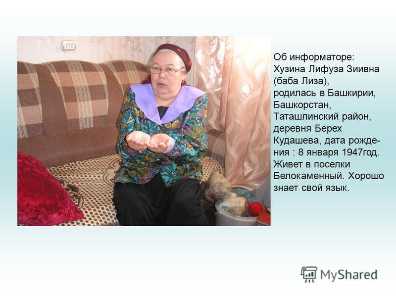 Об информаторе: Хузина Лифуза Зиивна (баба Лиза), родилась в Башкирии, Башкорстан, Таташлинский район, деревня Берех Кудашева, дата рождения : 8 января 1947 год. Живет в поселки Белокаменный. Хорошо знает свой язык.