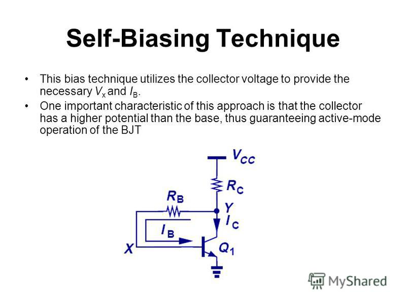 Self-Biasing Technique This bias technique utilizes the collector voltage to provide the necessary V x and I B. One important characteristic of this approach is that the collector has a higher potential than the base, thus guaranteeing active-mode op