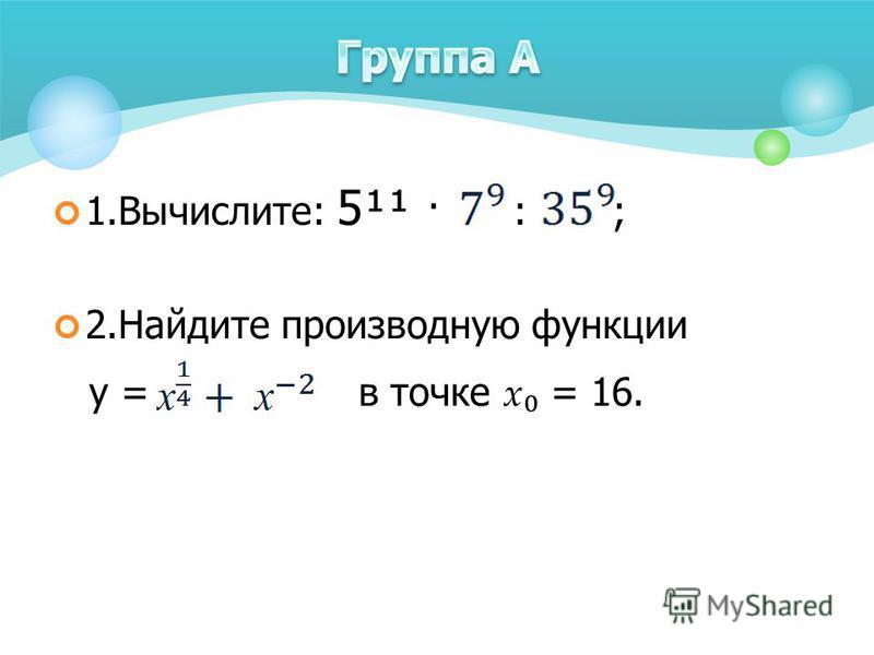 1.Вычислите: 5¹¹ · : ; 2. Найдите производную функции у = в точке х = 16.