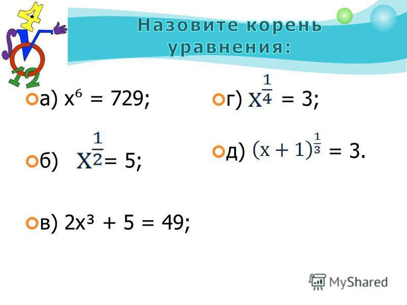 а) х = 729; б) = 5; в) 2 х³ + 5 = 49; г) = 3; д) = 3.