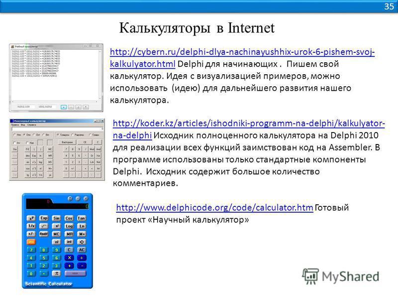 35 Калькуляторы в Internet http://cybern.ru/delphi-dlya-nachinayushhix-urok-6-pishem-svoj- kalkulyator.htmlhttp://cybern.ru/delphi-dlya-nachinayushhix-urok-6-pishem-svoj- kalkulyator.html Delphi для начинающих. Пишем свой калькулятор. Идея с визуализ