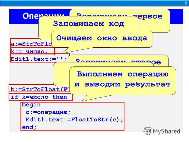 5 5 Операции требующие двух кнопок a:=StrToFloat(Edit1.Text); k:= число; Edit1.text:=''; b:=StrToFloat(Edit1.Text); if k=число then begin c:=операция; Edit1.text:=FloatToStr(c); end; Запоминаем первое число Запоминаем код операции Очищаем окно ввода