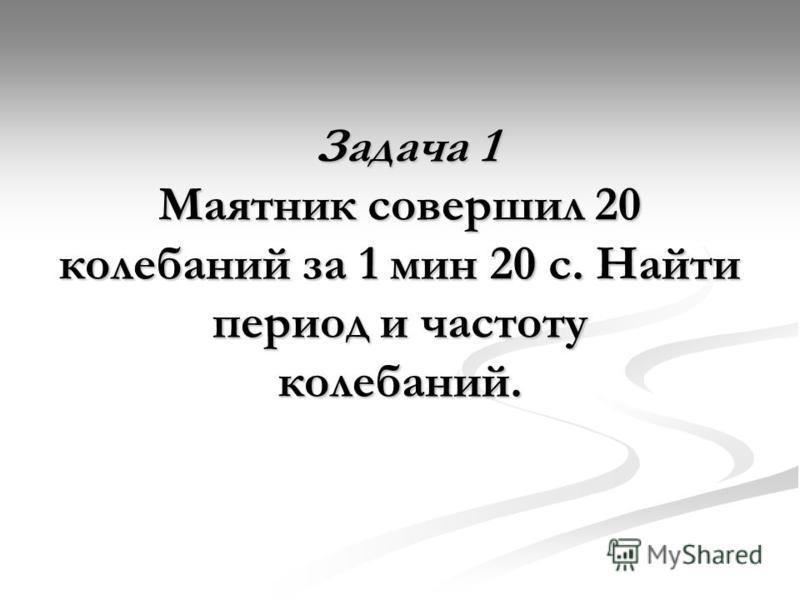 Задача 1 Маятник совершил 20 колебаний за 1 мин 20 с. Найти период и частоту колебаний. Задача 1 Маятник совершил 20 колебаний за 1 мин 20 с. Найти период и частоту колебаний.
