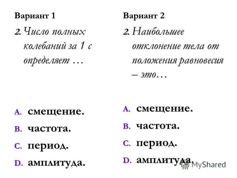 Вариант 1 2. Число полных колебаний за 1 с определяет … A. смещение. B. частота. C. период. D. амплитуда. Вариант 2 2. Наибольшее отклонение тела от положения равновесия – это… A. смещение. B. частота. C. период. D. амплитуда.