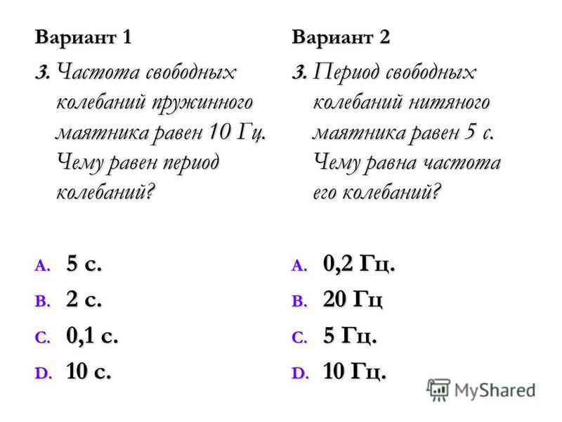 Вариант 1 3. Частота свободных колебаний пружинного маятника равен 10 Гц. Чему равен период колебаний? A. 5 с. B. 2 с. C. 0,1 с. D. 10 с. Вариант 2 3. Период свободных колебаний нитяного маятника равен 5 с. Чему равна частота его колебаний? A. 0,2 Гц