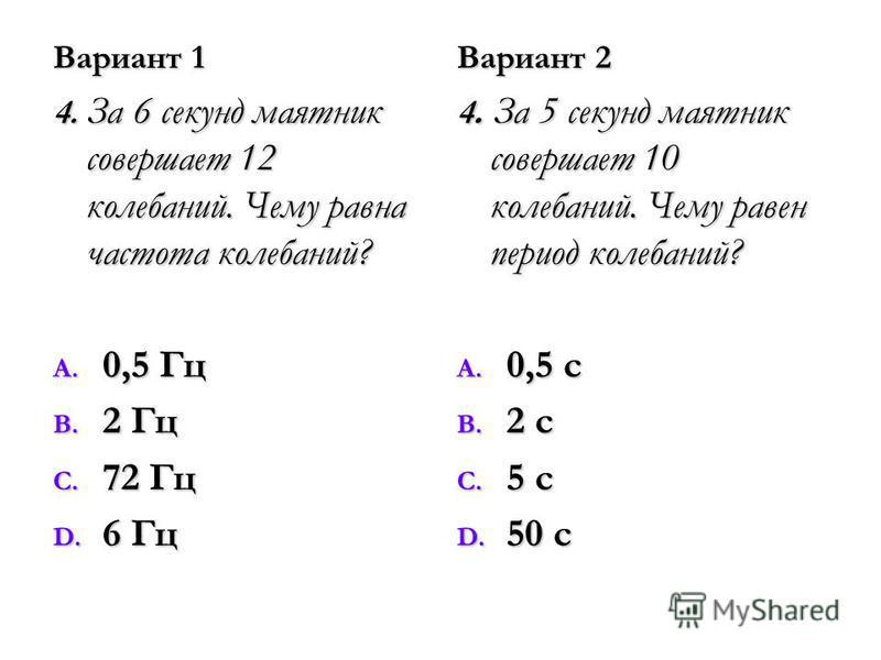 Вариант 1 4. За 6 секунд маятник совершает 12 колебаний. Чему равна частота колебаний? A. 0,5 Гц B. 2 Гц C. 72 Гц D. 6 Гц Вариант 2 4. За 5 секунд маятник совершает 10 колебаний. Чему равен период колебаний? A. 0,5 с B. 2 с C. 5 с D. 50 с
