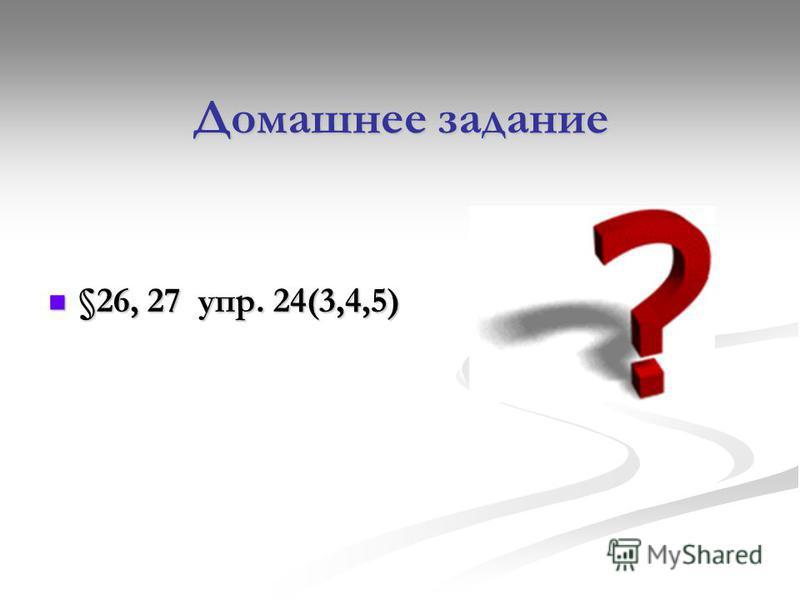Домашнее задание §26, 27 упр. 24(3,4,5) §26, 27 упр. 24(3,4,5)