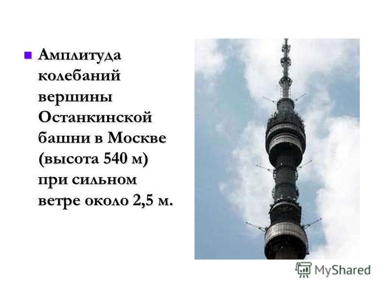 Амплитуда колебаний вершины Останкинской башни в Москве (высота 540 м) при сильном ветре около 2,5 м. Амплитуда колебаний вершины Останкинской башни в Москве (высота 540 м) при сильном ветре около 2,5 м.