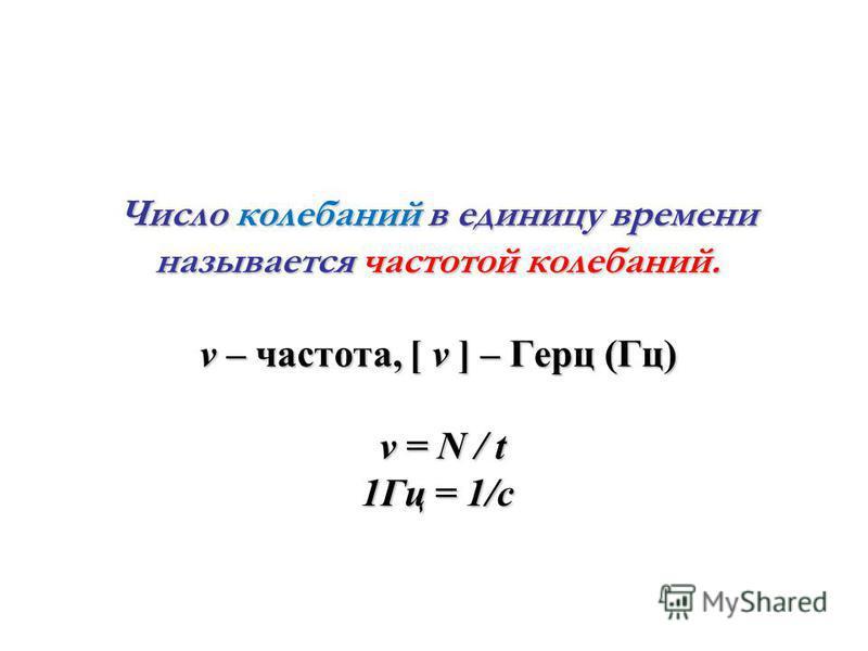 Число колебаний в единицу времени называется частотой колебаний. ν – частота, [ ν ] – Герц (Гц) ν = N / t 1Гц = 1/с