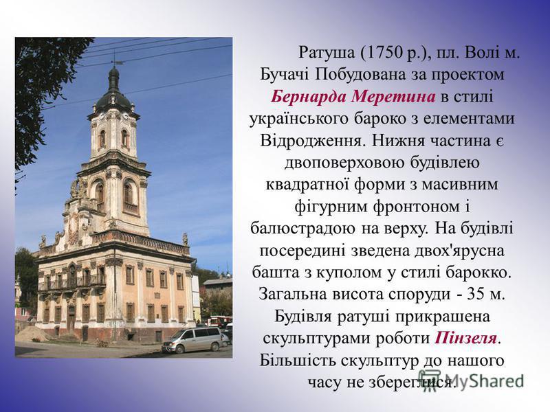 Ратуша (1750 р.), пл. Волі м. Бучачі Побудована за проектом Бернарда Меретина в стилі українського бароко з елементами Відродження. Нижня частина є двоповерховою будівлею квадратної форми з масивним фігурним фронтоном і балюстрадою на верху. На будів