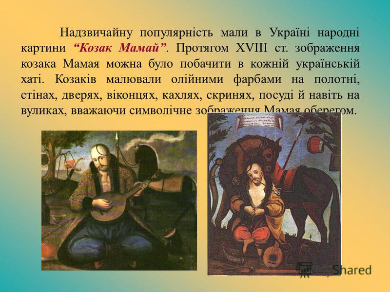 Надзвичайну популярність мали в Україні народні картини Козак Мамай. Протягом XVIII ст. зображення козака Мамая можна було побачити в кожній українській хаті. Козаків малювали олійними фарбами на полотні, стінах, дверях, віконцях, кахлях, скринях, по