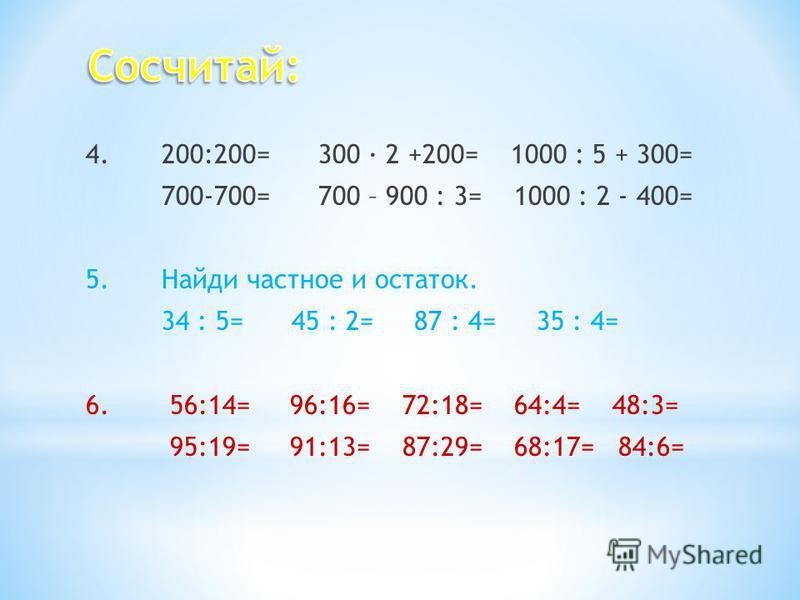 4.200:200= 300 2 +200= 1000 : 5 + 300= 700-700= 700 – 900 : 3= 1000 : 2 - 400= 5. Найди частное и остаток. 34 : 5= 45 : 2= 87 : 4= 35 : 4= 6. 56:14= 96:16= 72:18= 64:4= 48:3= 95:19= 91:13= 87:29= 68:17= 84:6=