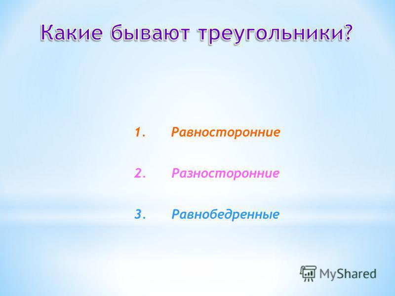 1. Равносторонние 2. Разносторонние 3.Равнобедренные
