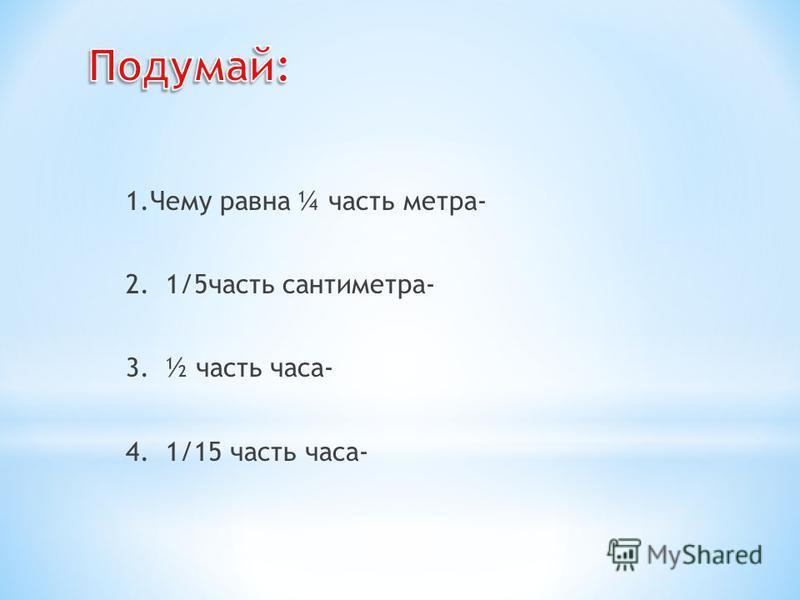 1. Чему равна ¼ часть метра- 2. 1/5 часть сантиметра- 3. ½ часть часа- 4. 1/15 часть часа-
