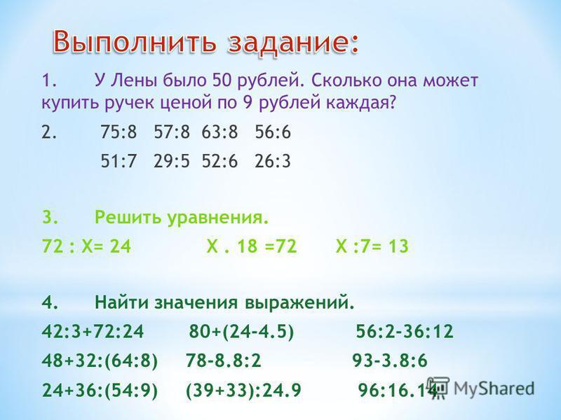 1. У Лены было 50 рублей. Сколько она может купить ручек ценой по 9 рублей каждая? 2. 75:8 57:8 63:8 56:6 51:7 29:5 52:6 26:3 3. Решить уравнения. 72 : X= 24 X. 18 =72 X :7= 13 4. Найти значения выражений. 42:3+72:24 80+(24-4.5) 56:2-36:12 48+32:(64: