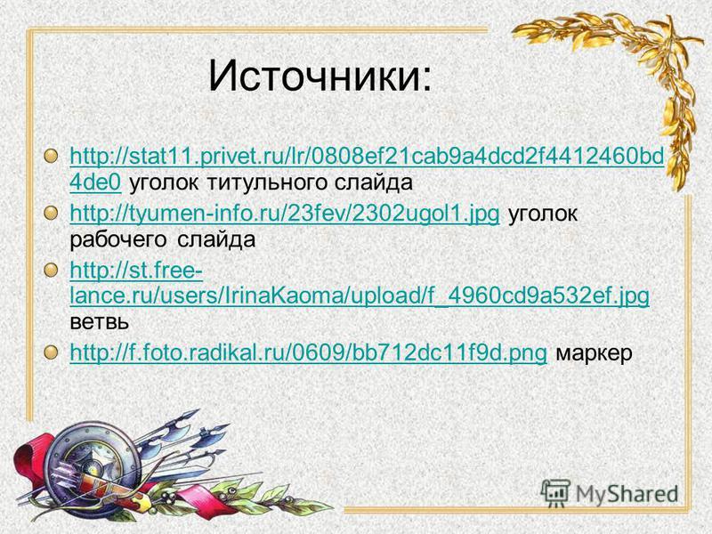 Источники: http://stat11.privet.ru/lr/0808ef21cab9a4dcd2f4412460bd 4de0http://stat11.privet.ru/lr/0808ef21cab9a4dcd2f4412460bd 4de0 уголок титульного слайда http://tyumen-info.ru/23fev/2302ugol1.jpghttp://tyumen-info.ru/23fev/2302ugol1. jpg уголок ра