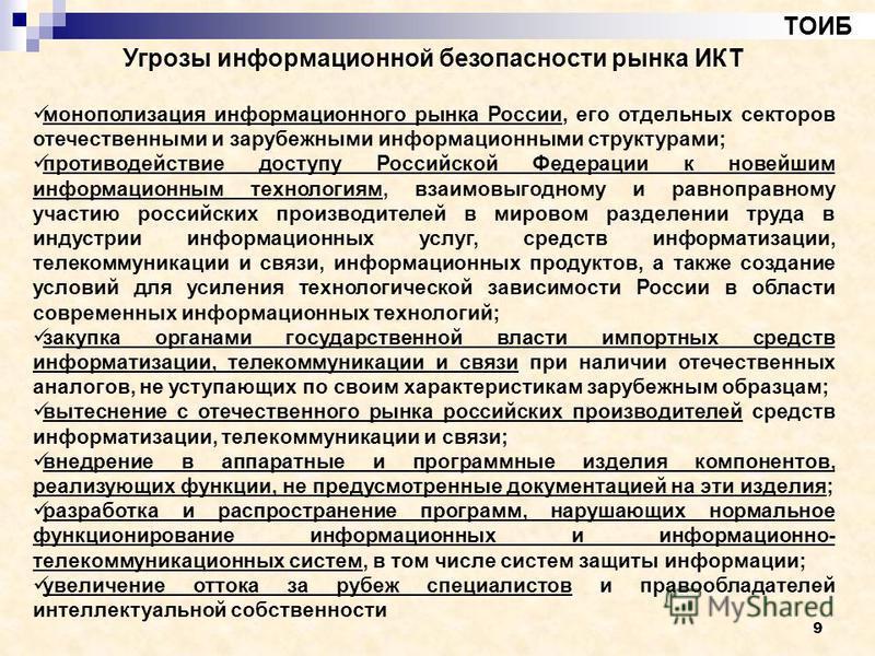 9 ТОИБ Угрозы информационной безопасности рынка ИКТ монополизация информационного рынка России, его отдельных секторов отечественными и зарубежными информационными структурами; противодействие доступу Российской Федерации к новейшим информационным те