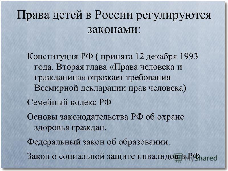 Права детей в России регулируются законами: Конституция РФ ( принята 12 декабря 1993 года. Вторая глава «Права человека и гражданина» отражает требования Всемирной декларации прав человека) Семейный кодекс РФ Основы законодательства РФ об охране здор