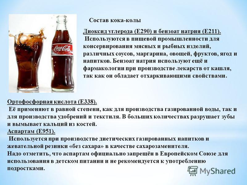 Состав кока-колы Диоксид углерода (Е290) и бензоат натрия (Е211). Используются в пищевой промышленности для консервирования мясных и рыбных изделий, различных соусов, маргарина, овощей, фруктов, ягод и напитков. Бензоат натрия используют ещё и фармак