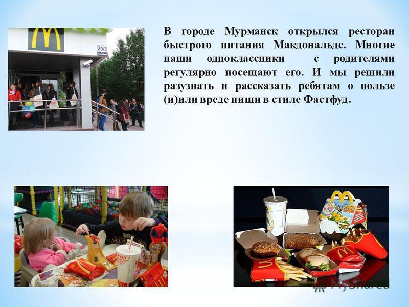 В городе Мурманск открылся ресторан быстрого питания Макдональдс. Многие наши одноклассники с родителями регулярно посещают его. И мы решили разузнать и рассказать ребятам о пользе (и)или вреде пищи в стиле Фастфуд.