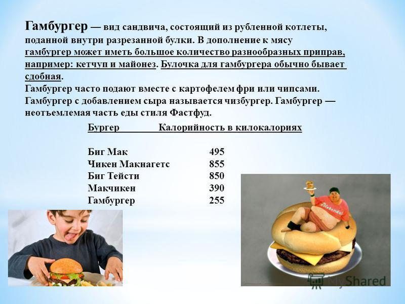 Гамбургер вид сандвича, состоящий из рубленной котлеты, поданной внутри разрезанной булки. В дополнение к мясу гамбургер может иметь большое количество разнообразных приправ, например: кетчуп и майонез. Булочка для гамбургера обычно бывает сдобная. Г