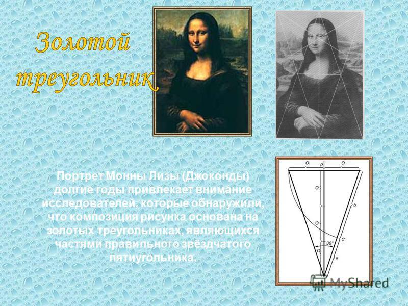 Портрет Монны Лизы (Джоконды) долгие годы привлекает внимание исследователей, которые обнаружили, что композиция рисунка основана на золотых треугольниках, являющихся частями правильного звёздчатого пятиугольника.
