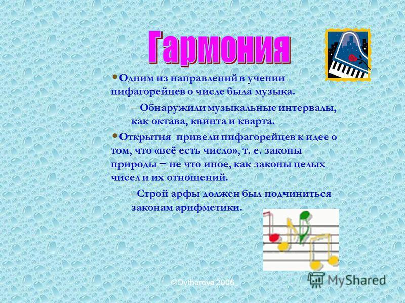 ©Ovtharova 2006 Одним из направлений в учении пифагорейцев о числе была музыка. – Обнаружили музыкальные интервалы, как октава, квинта и кварта. Открытия привели пифагорейцев к идее о том, что «всё есть число», т. е. законы природы не что иное, как з