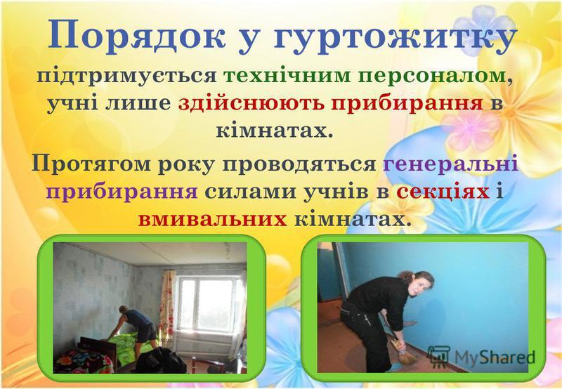 Порядок у гуртожитку підтримується технічним персоналом, учні лише здійснюють прибирання в кімнатах. Протягом року проводяться генеральні прибирання силами учнів в секціях і вмивальних кімнатах.