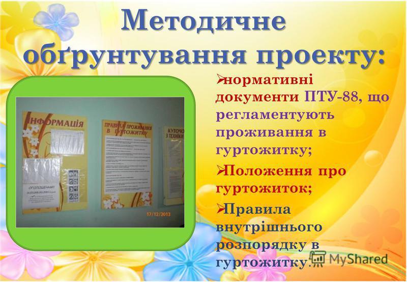 Методичне обґрунтування проекту: нормативні документи ПТУ-88, що регламентують проживання в гуртожитку; Положення про гуртожиток; Правила внутрішнього розпорядку в гуртожитку.