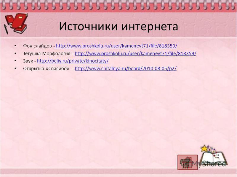 Источники интернета Фон слайдов - http://www.proshkolu.ru/user/kamenevt71/file/818359/ http://www.proshkolu.ru/user/kamenevt71/file/818359/ Тетушка Морфология - http://www.proshkolu.ru/user/kamenevt71/file/818359/http://www.proshkolu.ru/user/kamenevt
