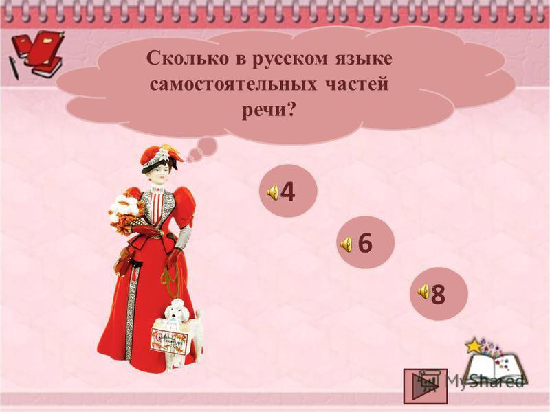 Сколько в русском языке самостоятельных частей речи? 6 4 8