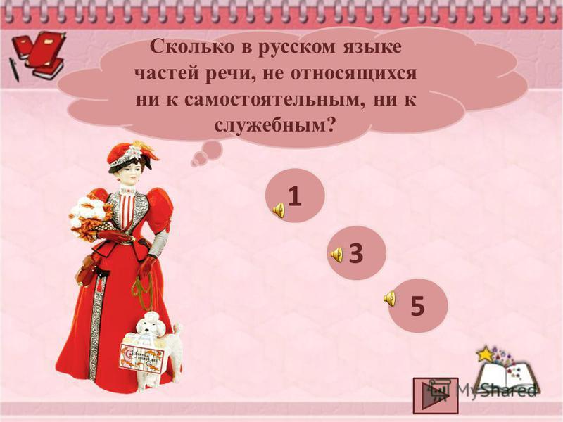 Сколько в русском языке частей речи, не относящихся ни к самостоятельным, ни к служебным? 1 3 5