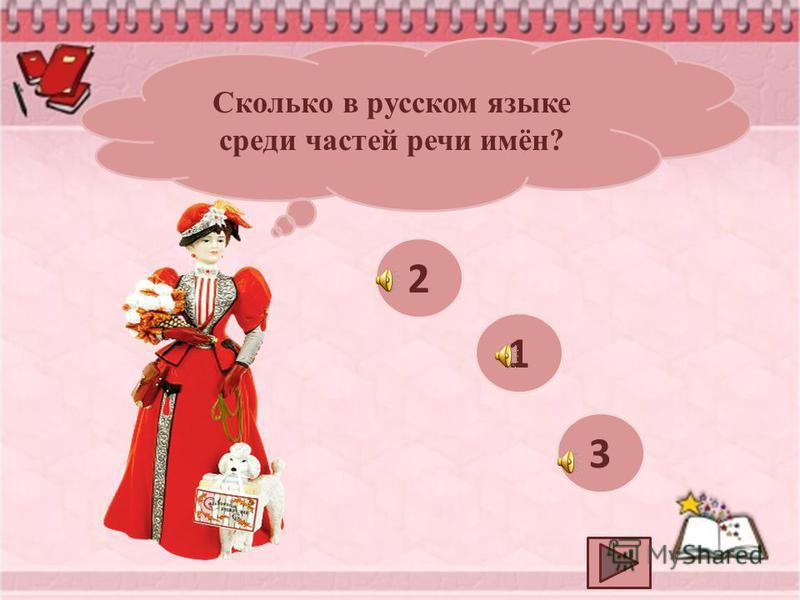 Сколько в русском языке среди частей речи имён? 2 1 3